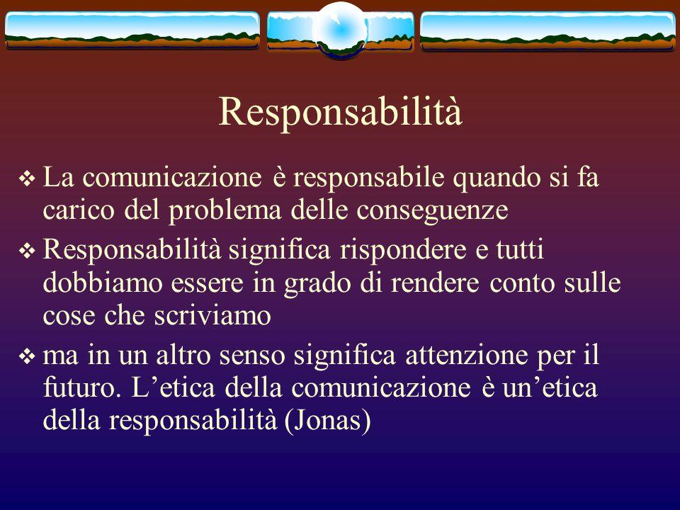 Responsabilità La comunicazione è responsabile quando si fa carico del problema delle conseguenze Responsabilità significa rispondere e tutti dobbiamo