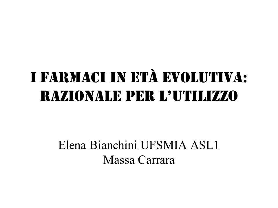 I FARMACI IN ETà EVOLUTIVA: RAZIONALE PER LUTILIZZO Elena Bianchini UFSMIA ASL1 Massa Carrara