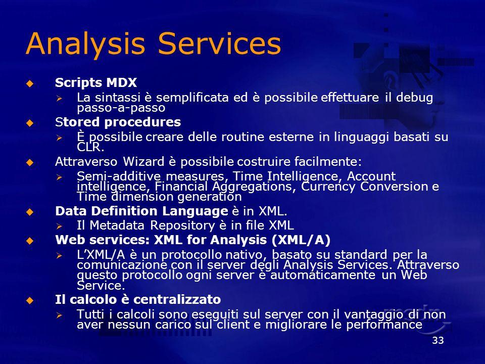 33 Analysis Services Scripts MDX La sintassi è semplificata ed è possibile effettuare il debug passo-a-passo Stored procedures È possibile creare dell