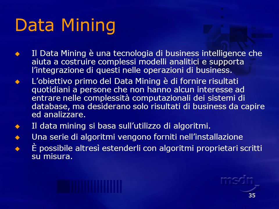 35 Data Mining Il Data Mining è una tecnologia di business intelligence che aiuta a costruire complessi modelli analitici e supporta lintegrazione di
