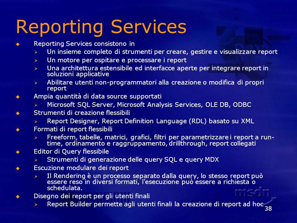 38 Reporting Services Reporting Services consistono in Un insieme completo di strumenti per creare, gestire e visualizzare report Un motore per ospita