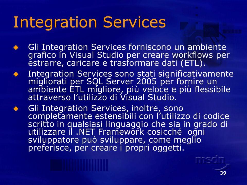 39 Integration Services Gli Integration Services forniscono un ambiente grafico in Visual Studio per creare workflows per estrarre, caricare e trasfor