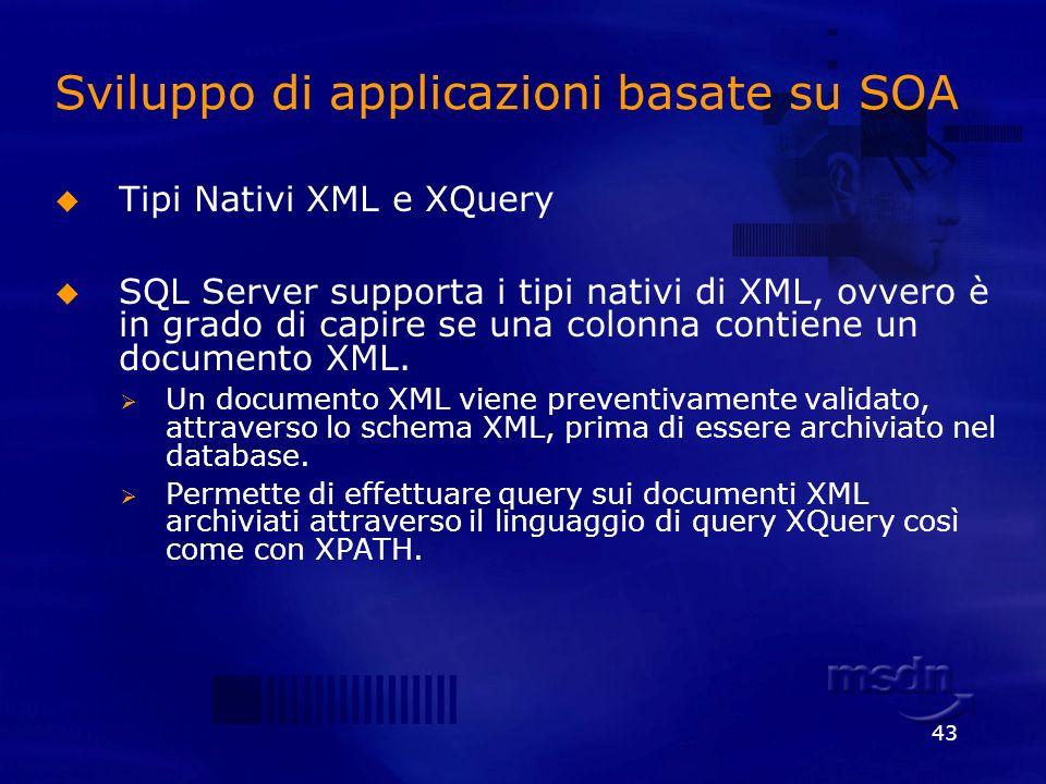 43 Sviluppo di applicazioni basate su SOA Tipi Nativi XML e XQuery SQL Server supporta i tipi nativi di XML, ovvero è in grado di capire se una colonn
