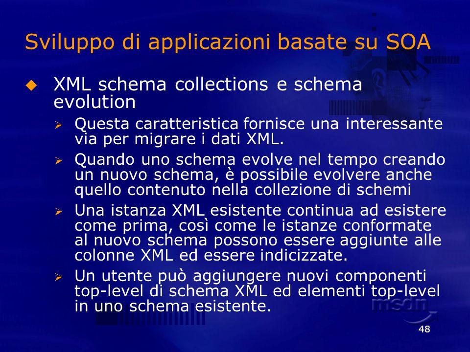 48 Sviluppo di applicazioni basate su SOA XML schema collections e schema evolution Questa caratteristica fornisce una interessante via per migrare i
