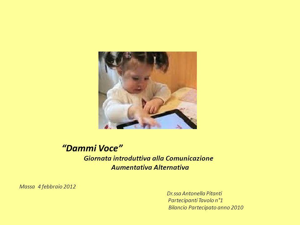Dammi Voce Giornata introduttiva alla Comunicazione Aumentativa Alternativa Massa 4 febbraio 2012 Dr.ssa Antonella Pitanti Partecipanti Tavolo n°1 Bilancio Partecipato anno 2010