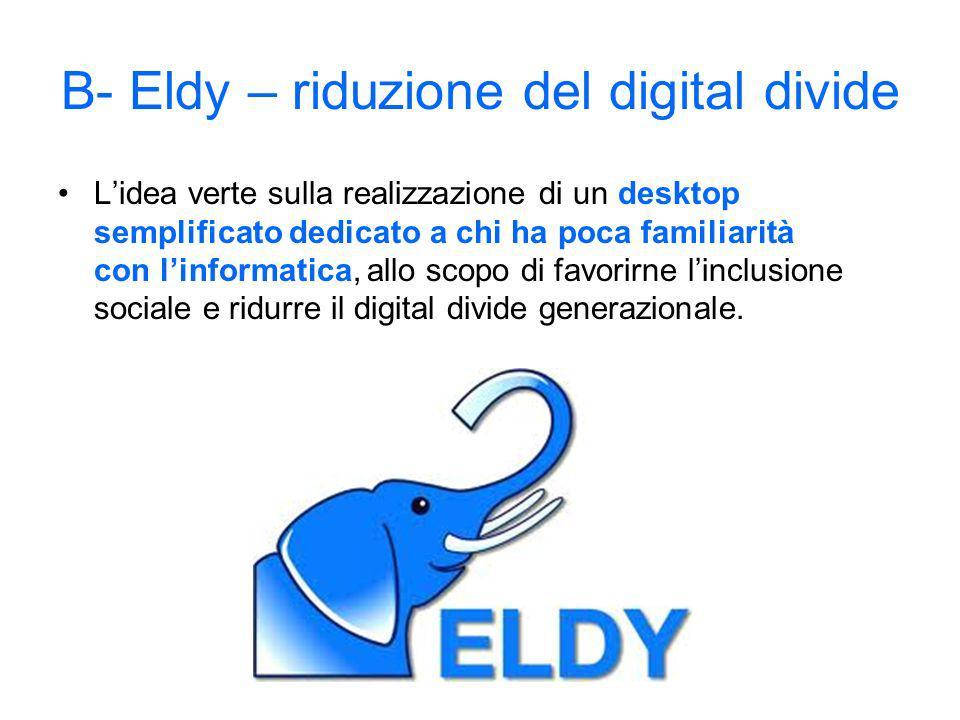 B- Eldy – riduzione del digital divide Lidea verte sulla realizzazione di un desktop semplificato dedicato a chi ha poca familiarità con linformatica, allo scopo di favorirne linclusione sociale e ridurre il digital divide generazionale.