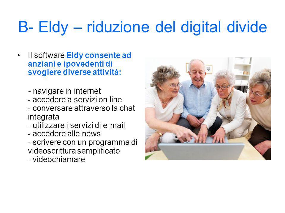 B- Eldy – riduzione del digital divide Il software Eldy consente ad anziani e ipovedenti di svoglere diverse attività: - navigare in internet - accedere a servizi on line - conversare attraverso la chat integrata - utilizzare i servizi di e-mail - accedere alle news - scrivere con un programma di videoscrittura semplificato - videochiamare