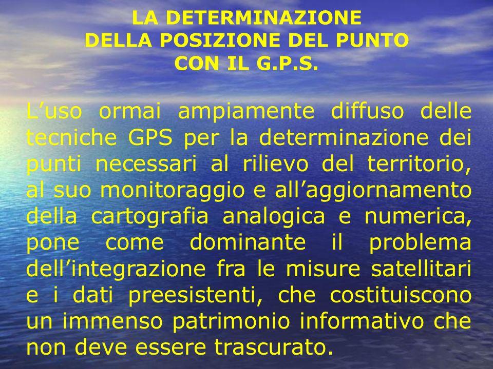 LA DETERMINAZIONE DELLA POSIZIONE DEL PUNTO CON IL G.P.S. Luso ormai ampiamente diffuso delle tecniche GPS per la determinazione dei punti necessari a