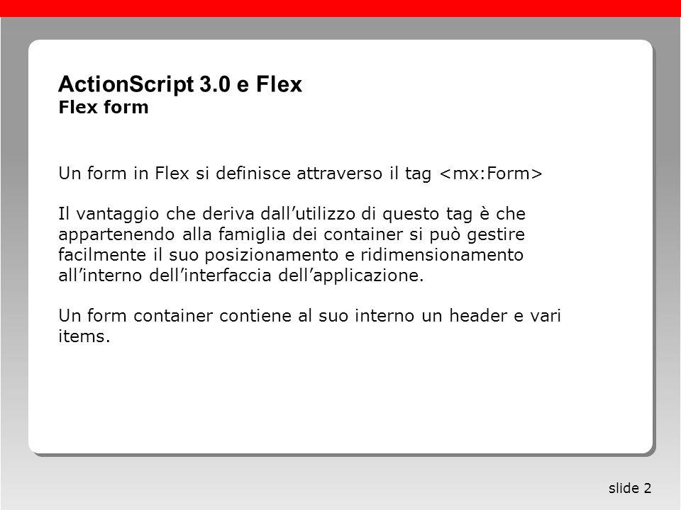 Roma, 13 maggio 2005 slide 2 Un form in Flex si definisce attraverso il tag Il vantaggio che deriva dallutilizzo di questo tag è che appartenendo alla