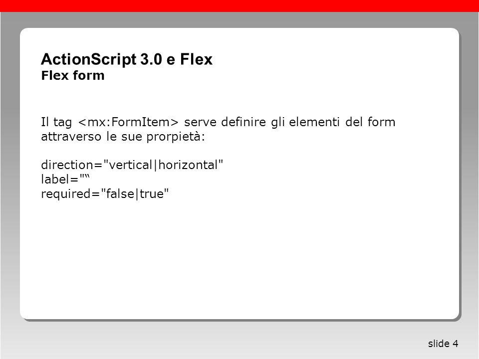 Roma, 13 maggio 2005 slide 4 Il tag serve definire gli elementi del form attraverso le sue prorpietà: direction= vertical|horizontal label= required= false|true ActionScript 3.0 e Flex Flex form