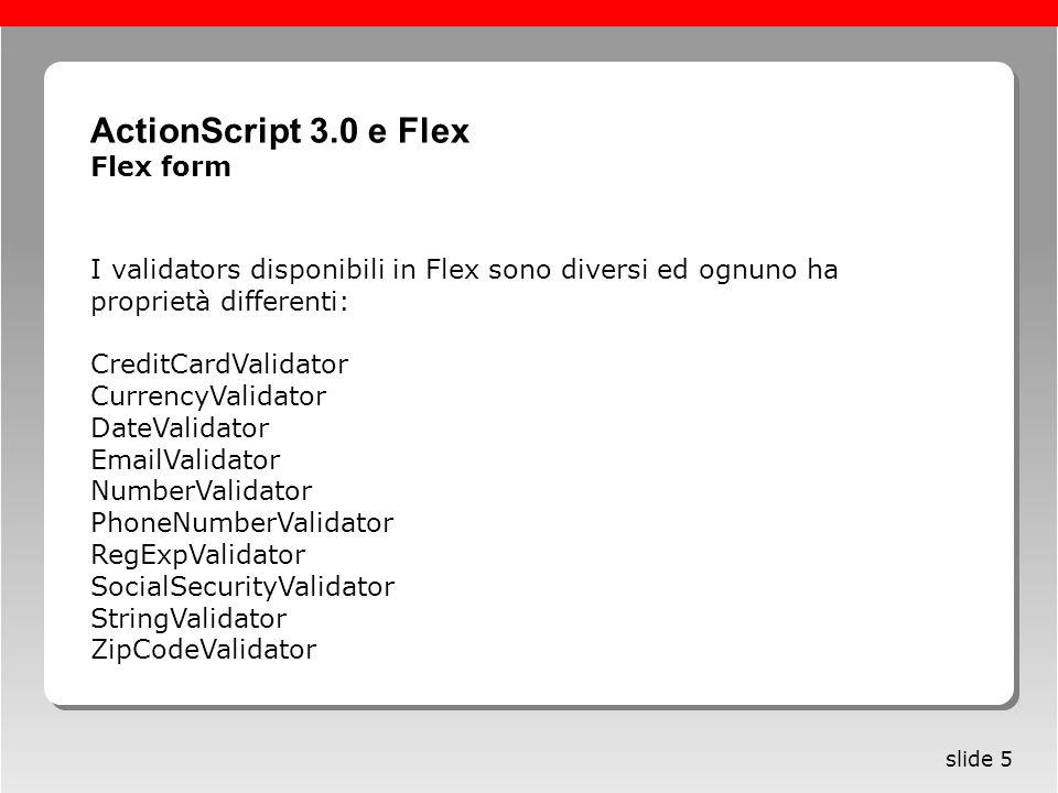 Roma, 13 maggio 2005 slide 5 I validators disponibili in Flex sono diversi ed ognuno ha proprietà differenti: CreditCardValidator CurrencyValidator Da