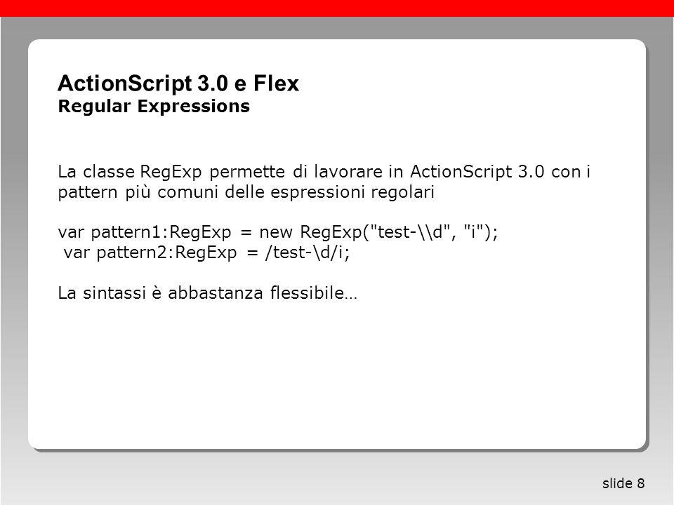 Roma, 13 maggio 2005 slide 8 La classe RegExp permette di lavorare in ActionScript 3.0 con i pattern più comuni delle espressioni regolari var pattern1:RegExp = new RegExp( test-\\d , i ); var pattern2:RegExp = /test-\d/i; La sintassi è abbastanza flessibile… ActionScript 3.0 e Flex Regular Expressions