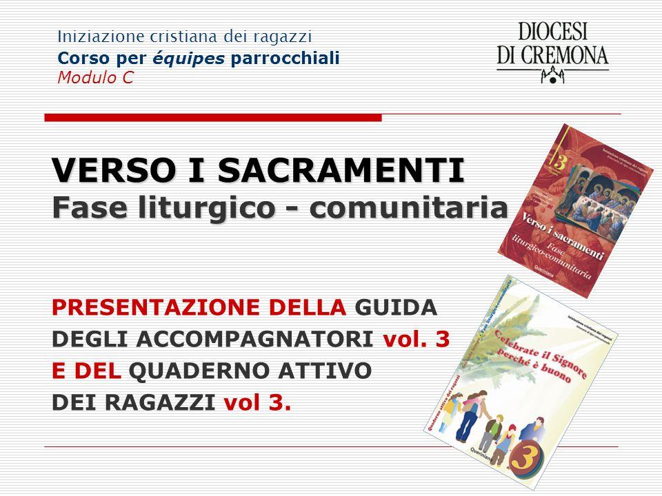 VERSO I SACRAMENTI Fase liturgico - comunitaria PRESENTAZIONE DELLA GUIDA DEGLI ACCOMPAGNATORI vol. 3 E DEL QUADERNO ATTIVO DEI RAGAZZI vol 3. Iniziaz