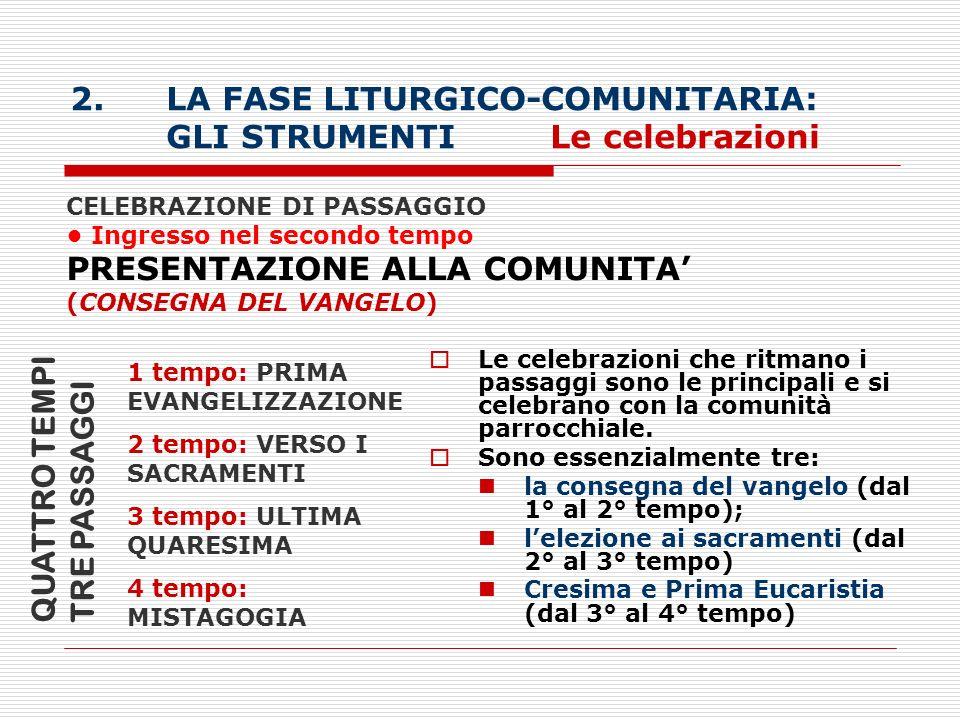 2.LA FASE LITURGICO-COMUNITARIA: GLI STRUMENTI Le celebrazioni CELEBRAZIONE DI PASSAGGIO Ingresso nel secondo tempo PRESENTAZIONE ALLA COMUNITA (CONSE