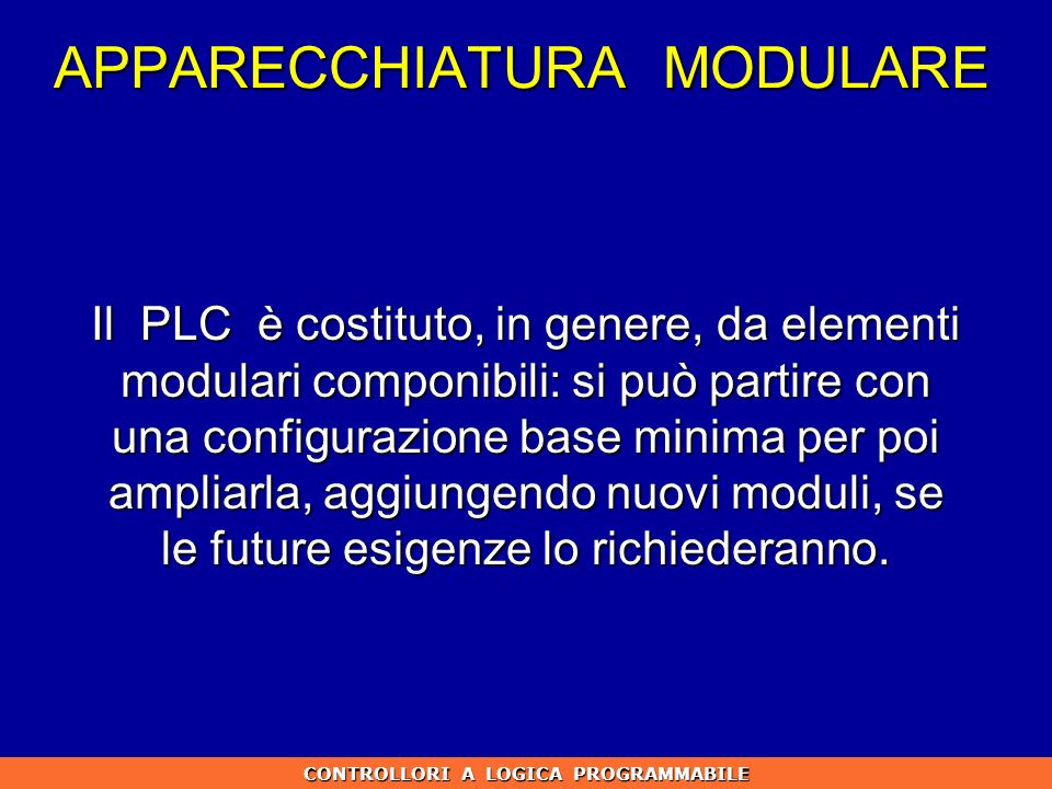 APPARECCHIATURA MODULARE Il PLC è costituto, in genere, da elementi modulari componibili: si può partire con una configurazione base minima per poi am