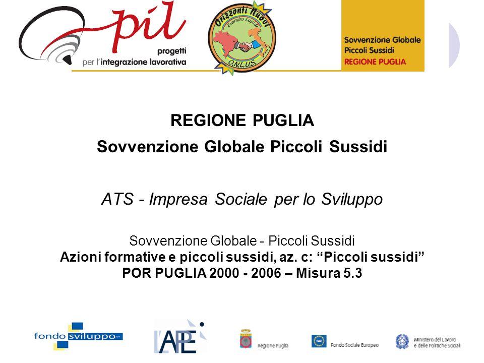 REGIONE PUGLIA Sovvenzione Globale Piccoli Sussidi ATS - Impresa Sociale per lo Sviluppo Sovvenzione Globale - Piccoli Sussidi Azioni formative e piccoli sussidi, az.