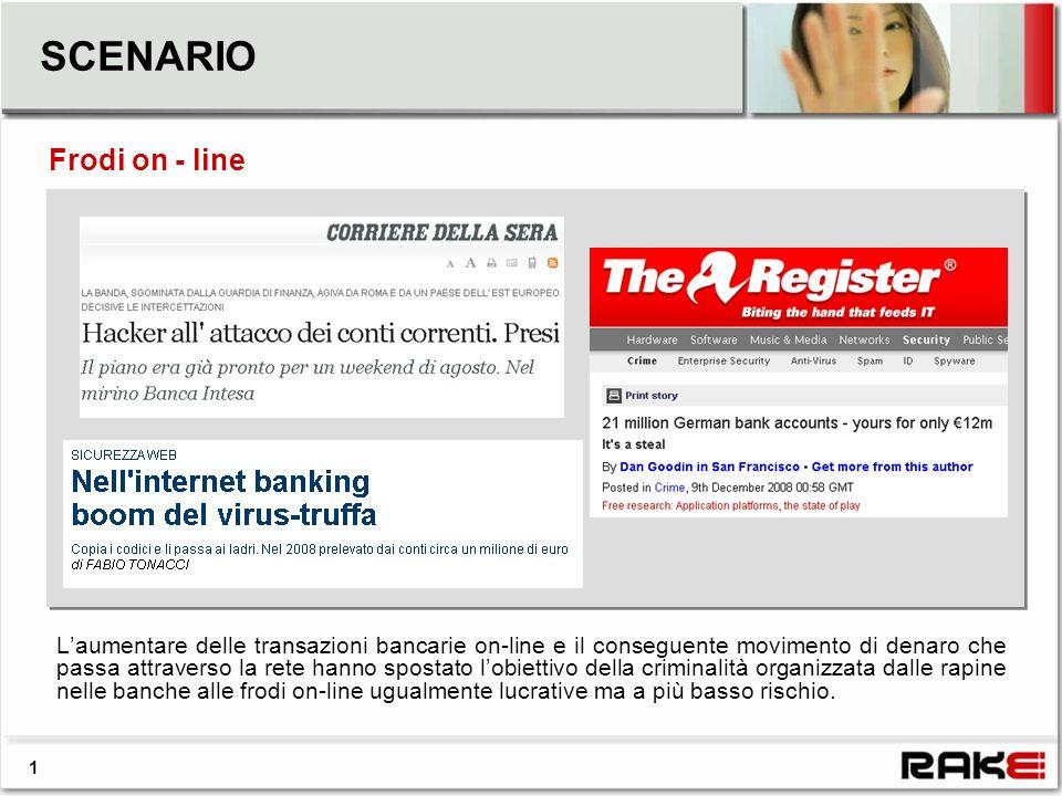 SCENARIO Laumentare delle transazioni bancarie on-line e il conseguente movimento di denaro che passa attraverso la rete hanno spostato lobiettivo della criminalità organizzata dalle rapine nelle banche alle frodi on-line ugualmente lucrative ma a più basso rischio.