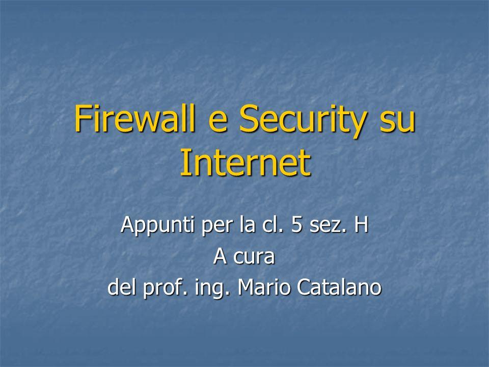 Firewall e Security su Internet Appunti per la cl. 5 sez. H A cura del prof. ing. Mario Catalano