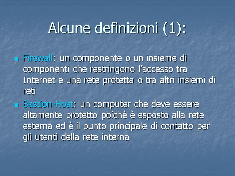 Alcune definizioni (1): Firewall: un componente o un insieme di componenti che restringono laccesso tra Internet e una rete protetta o tra altri insiemi di reti Firewall: un componente o un insieme di componenti che restringono laccesso tra Internet e una rete protetta o tra altri insiemi di reti Bastion-Host: un computer che deve essere altamente protetto poichè è esposto alla rete esterna ed è il punto principale di contatto per gli utenti della rete interna Bastion-Host: un computer che deve essere altamente protetto poichè è esposto alla rete esterna ed è il punto principale di contatto per gli utenti della rete interna