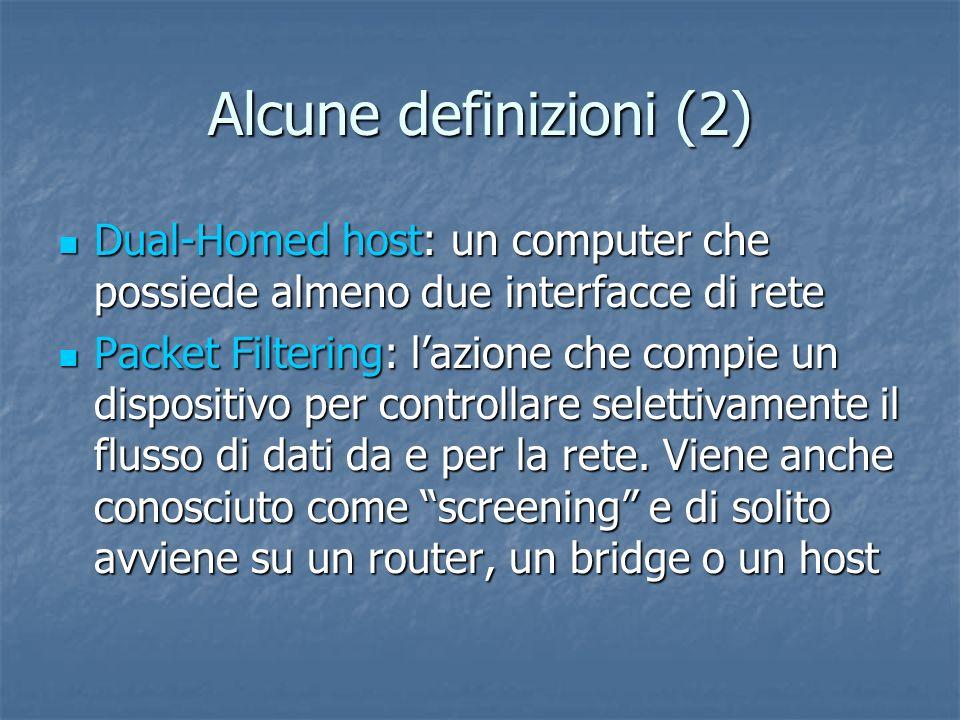 Alcune definizioni (2) Dual-Homed host: un computer che possiede almeno due interfacce di rete Dual-Homed host: un computer che possiede almeno due interfacce di rete Packet Filtering: lazione che compie un dispositivo per controllare selettivamente il flusso di dati da e per la rete.