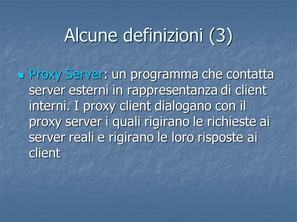 Alcune definizioni (3) Proxy Server: un programma che contatta server esterni in rappresentanza di client interni.