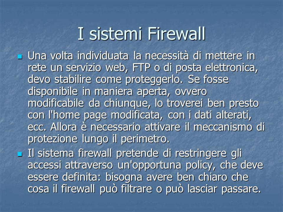 I sistemi Firewall Una volta individuata la necessità di mettere in rete un servizio web, FTP o di posta elettronica, devo stabilire come proteggerlo.