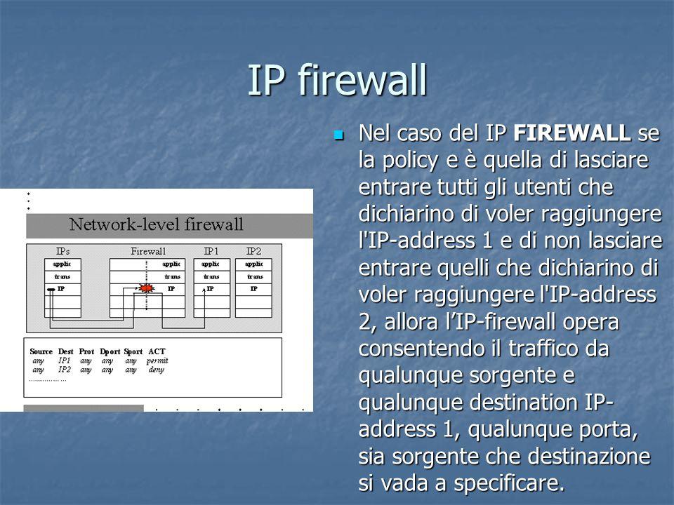 IP firewall Nel caso del IP FIREWALL se la policy e è quella di lasciare entrare tutti gli utenti che dichiarino di voler raggiungere l IP-address 1 e di non lasciare entrare quelli che dichiarino di voler raggiungere l IP-address 2, allora lIP-firewall opera consentendo il traffico da qualunque sorgente e qualunque destination IP- address 1, qualunque porta, sia sorgente che destinazione si vada a specificare.