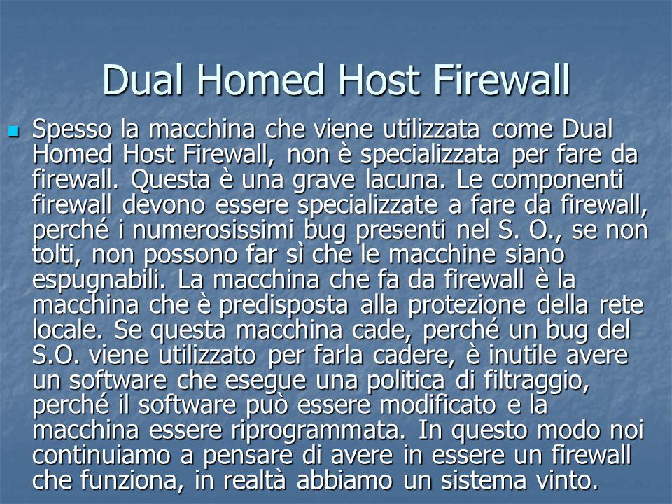 Dual Homed Host Firewall Spesso la macchina che viene utilizzata come Dual Homed Host Firewall, non è specializzata per fare da firewall.