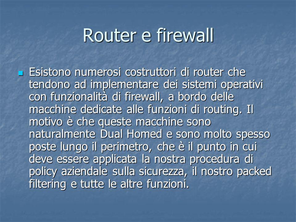 Router e firewall Esistono numerosi costruttori di router che tendono ad implementare dei sistemi operativi con funzionalità di firewall, a bordo delle macchine dedicate alle funzioni di routing.