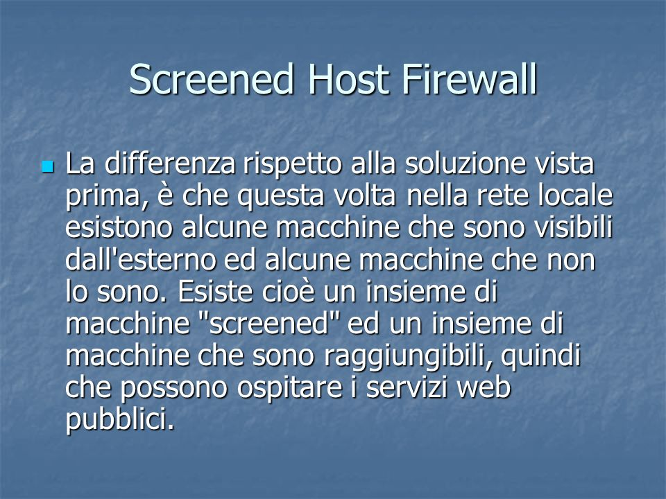 Screened Host Firewall La differenza rispetto alla soluzione vista prima, è che questa volta nella rete locale esistono alcune macchine che sono visibili dall esterno ed alcune macchine che non lo sono.