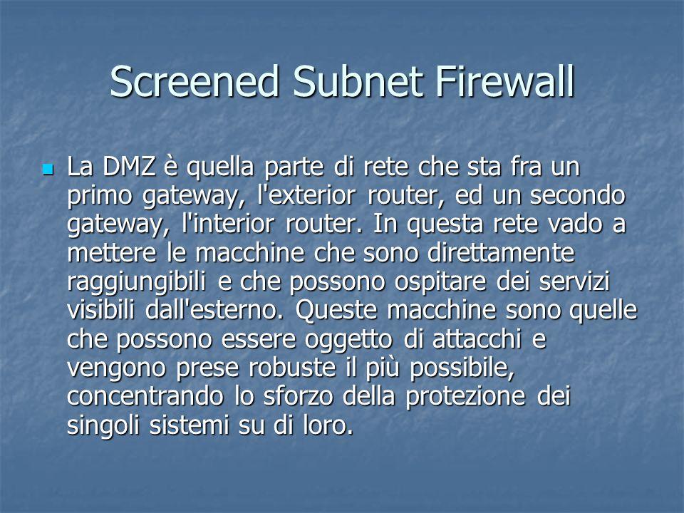 Screened Subnet Firewall La DMZ è quella parte di rete che sta fra un primo gateway, l exterior router, ed un secondo gateway, l interior router.