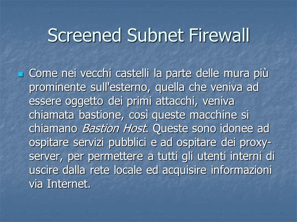 Screened Subnet Firewall Come nei vecchi castelli la parte delle mura più prominente sull esterno, quella che veniva ad essere oggetto dei primi attacchi, veniva chiamata bastione, così queste macchine si chiamano Bastion Host.