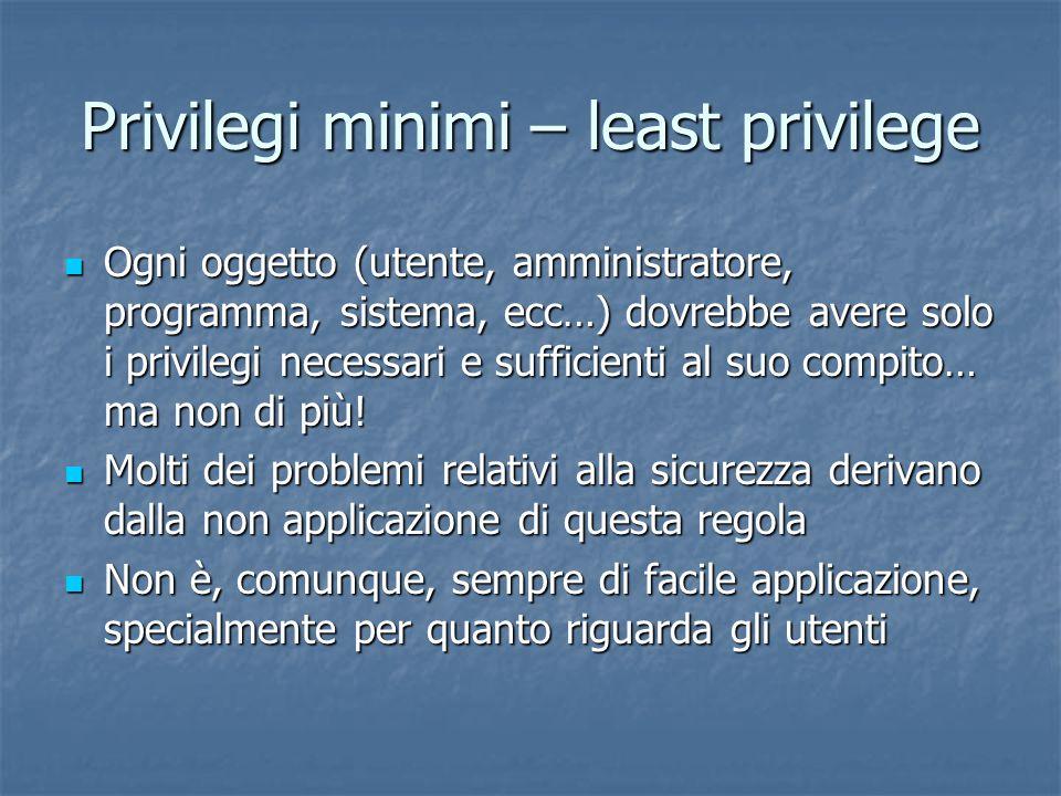 Privilegi minimi – least privilege Ogni oggetto (utente, amministratore, programma, sistema, ecc…) dovrebbe avere solo i privilegi necessari e sufficienti al suo compito… ma non di più.