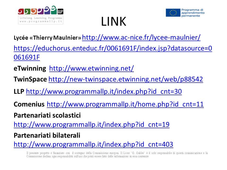 LINK Lycée «Thierry Maulnier» http://www.ac-nice.fr/lycee-maulnier/ http://www.ac-nice.fr/lycee-maulnier/ https://educhorus.enteduc.fr/0061691F/index.jsp?datasource=0 061691F eTwinning http://www.etwinning.net/ http://www.etwinning.net/ TwinSpace http://new-twinspace.etwinning.net/web/p88542 http://new-twinspace.etwinning.net/web/p88542 LLP http://www.programmallp.it/index.php?id_cnt=30 http://www.programmallp.it/index.php?id_cnt=30 Comenius http://www.programmallp.it/home.php?id_cnt=11 http://www.programmallp.it/home.php?id_cnt=11 Partenariati scolastici http://www.programmallp.it/index.php?id_cnt=19 http://www.programmallp.it/index.php?id_cnt=19 Partenariati bilaterali http://www.programmallp.it/index.php?id_cnt=403 http://www.programmallp.it/index.php?id_cnt=403 Il presente progetto è finanziato con il sostegno della Commissione europea.