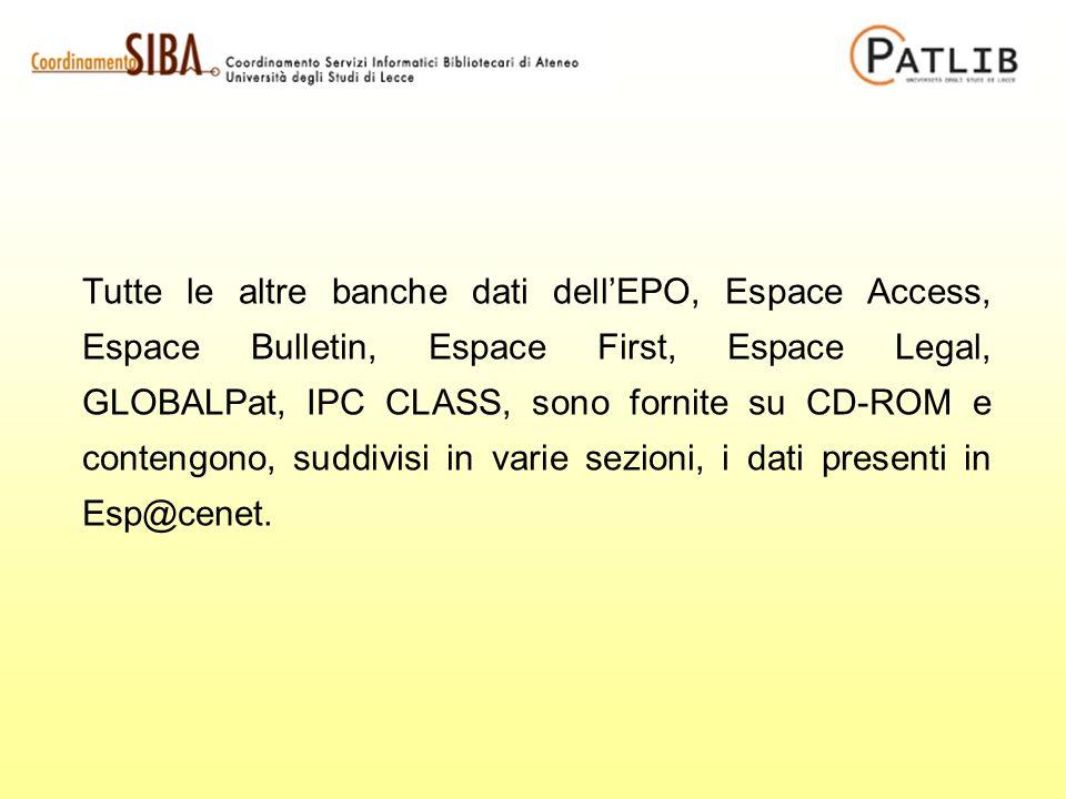 Tutte le altre banche dati dellEPO, Espace Access, Espace Bulletin, Espace First, Espace Legal, GLOBALPat, IPC CLASS, sono fornite su CD-ROM e contengono, suddivisi in varie sezioni, i dati presenti in Esp@cenet.