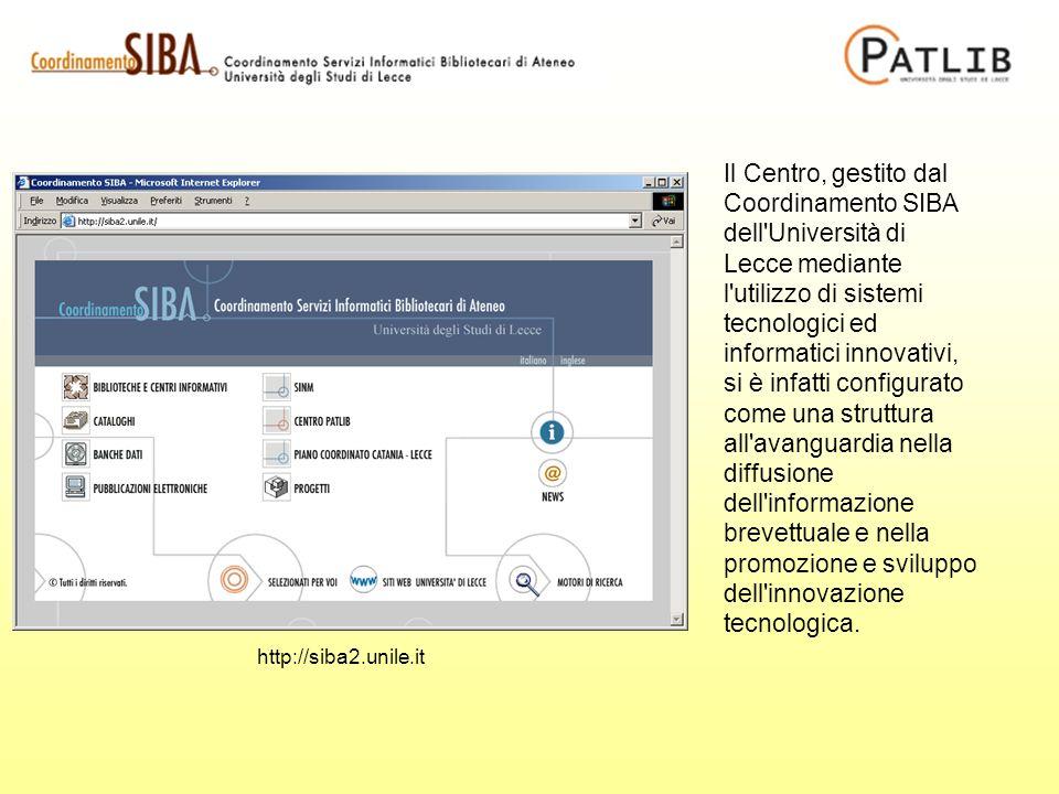 http://siba2.unile.it Il Centro, gestito dal Coordinamento SIBA dell Università di Lecce mediante l utilizzo di sistemi tecnologici ed informatici innovativi, si è infatti configurato come una struttura all avanguardia nella diffusione dell informazione brevettuale e nella promozione e sviluppo dell innovazione tecnologica.
