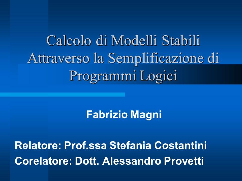 Calcolo di Modelli Stabili Attraverso la Semplificazione di Programmi Logici Fabrizio Magni Relatore: Prof.ssa Stefania Costantini Corelatore: Dott. A