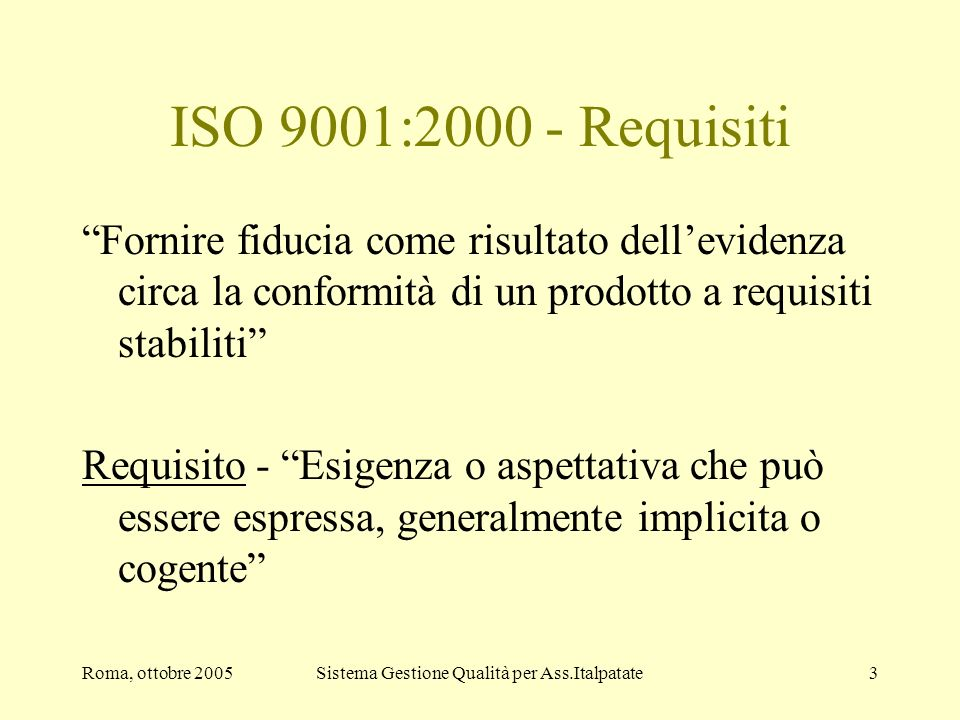 Roma, ottobre 2005Sistema Gestione Qualità per Ass.Italpatate3 ISO 9001:2000 - Requisiti Fornire fiducia come risultato dellevidenza circa la conformi