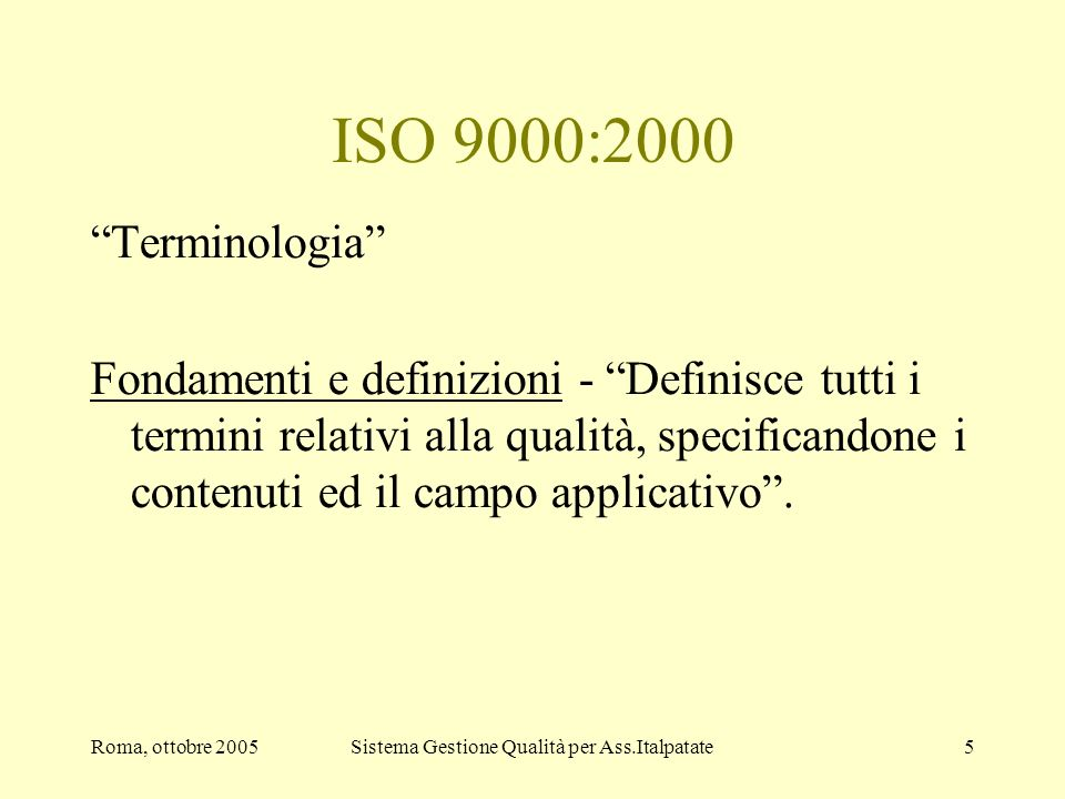 Roma, ottobre 2005Sistema Gestione Qualità per Ass.Italpatate5 ISO 9000:2000 Terminologia Fondamenti e definizioni - Definisce tutti i termini relativ