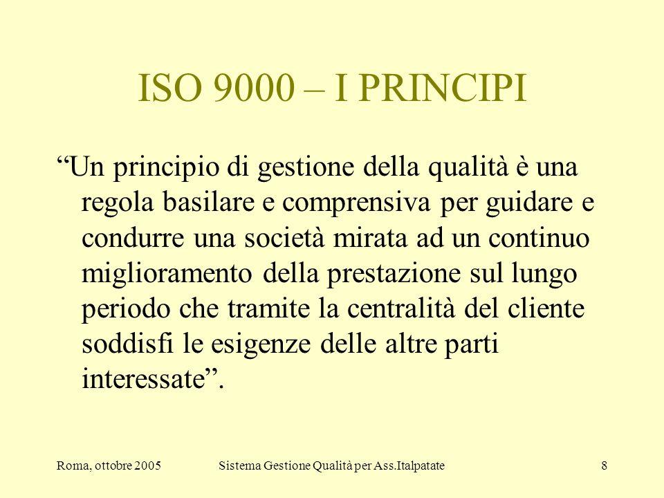 Roma, ottobre 2005Sistema Gestione Qualità per Ass.Italpatate8 ISO 9000 – I PRINCIPI Un principio di gestione della qualità è una regola basilare e co