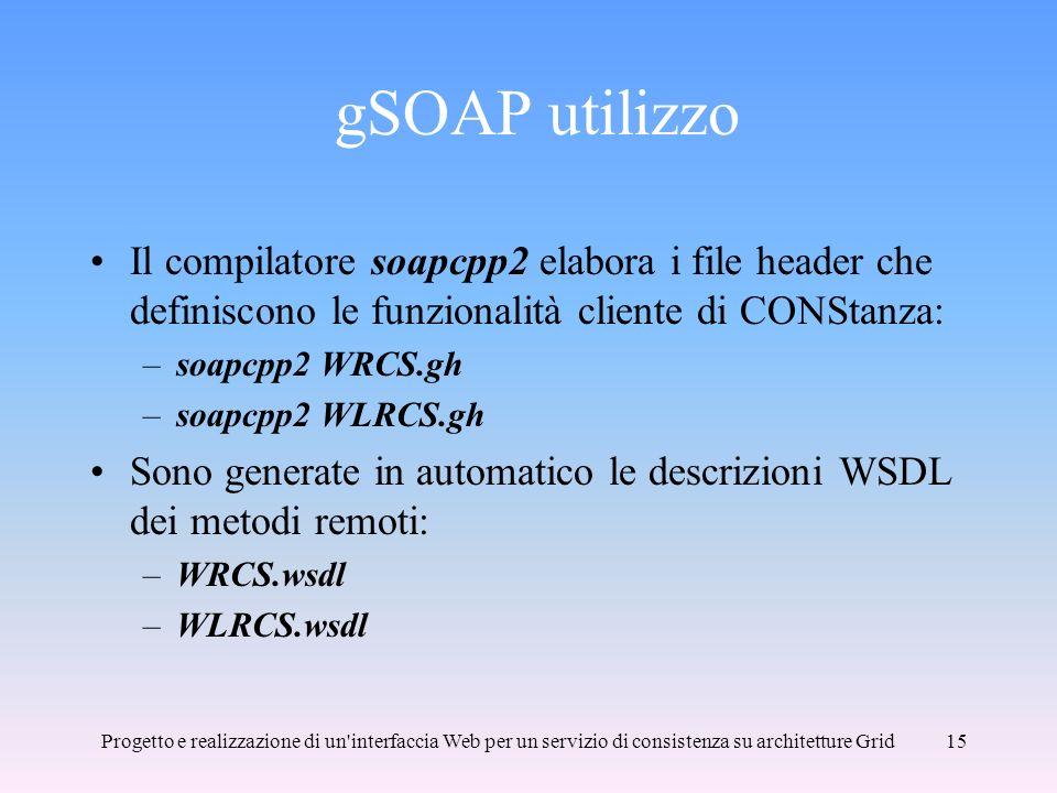 Progetto e realizzazione di un interfaccia Web per un servizio di consistenza su architetture Grid15 gSOAP utilizzo Il compilatore soapcpp2 elabora i file header che definiscono le funzionalità cliente di CONStanza: –soapcpp2 WRCS.gh –soapcpp2 WLRCS.gh Sono generate in automatico le descrizioni WSDL dei metodi remoti: –WRCS.wsdl –WLRCS.wsdl