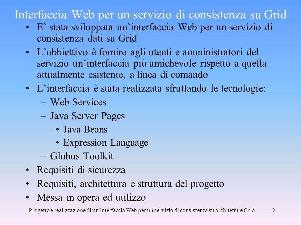 Progetto e realizzazione di un interfaccia Web per un servizio di consistenza su architetture Grid2 Interfaccia Web per un servizio di consistenza su Grid E stata sviluppata uninterfaccia Web per un servizio di consistenza dati su Grid Lobbiettivo è fornire agli utenti e amministratori del servizio uninterfaccia più amichevole rispetto a quella attualmente esistente, a linea di comando Linterfaccia è stata realizzata sfruttando le tecnologie: –Web Services –Java Server Pages Java Beans Expression Language –Globus Toolkit Requisiti di sicurezza Requisiti, architettura e struttura del progetto Messa in opera ed utilizzo