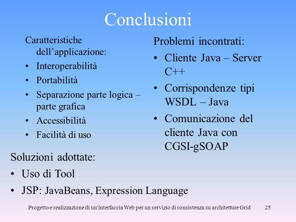 Progetto e realizzazione di un interfaccia Web per un servizio di consistenza su architetture Grid25 Conclusioni Caratteristiche dellapplicazione: Interoperabilità Portabilità Separazione parte logica – parte grafica Accessibilità Facilità di uso Problemi incontrati: Cliente Java – Server C++ Corrispondenze tipi WSDL – Java Comunicazione del cliente Java con CGSI-gSOAP Soluzioni adottate: Uso di Tool JSP: JavaBeans, Expression Language
