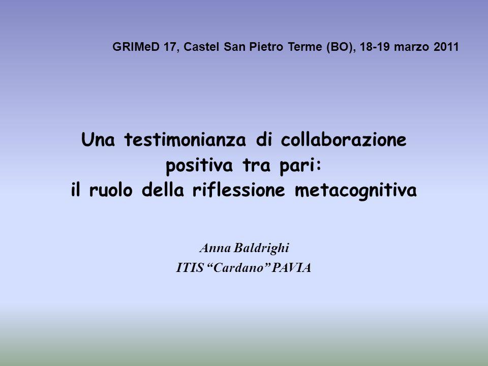 Anna Baldrighi ITIS Cardano PAVIA Una testimonianza di collaborazione positiva tra pari: il ruolo della riflessione metacognitiva GRIMeD 17, Castel Sa