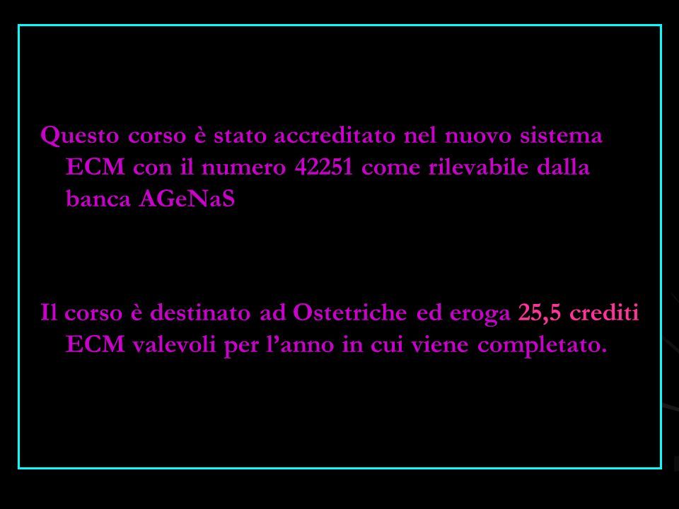 Questo corso è stato accreditato nel nuovo sistema ECM con il numero 42251 come rilevabile dalla banca AGeNaS Il corso è destinato ad Ostetriche ed er