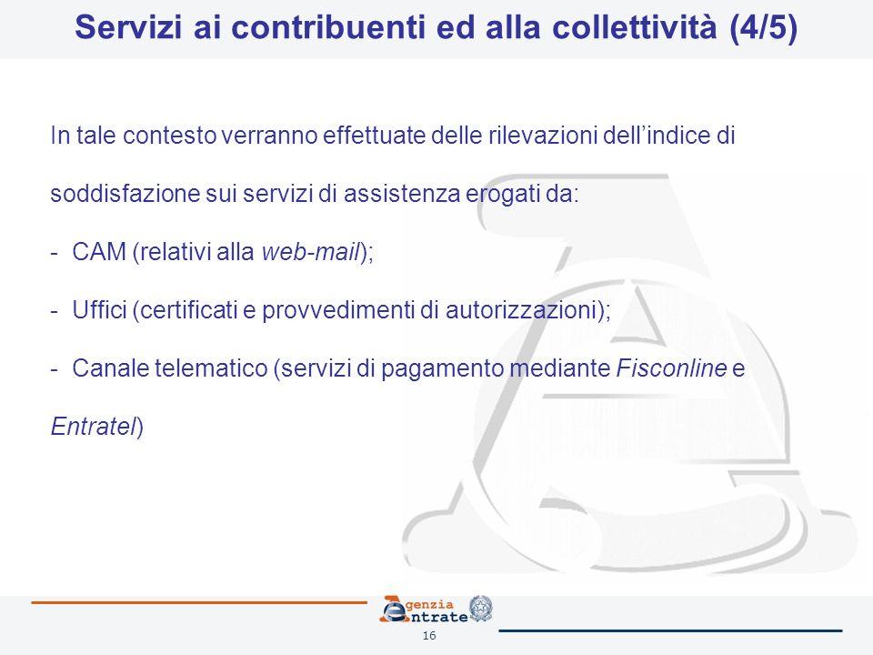 16 Servizi ai contribuenti ed alla collettività (4/5) In tale contesto verranno effettuate delle rilevazioni dellindice di soddisfazione sui servizi di assistenza erogati da: - CAM (relativi alla web-mail); - Uffici (certificati e provvedimenti di autorizzazioni); - Canale telematico (servizi di pagamento mediante Fisconline e Entratel)