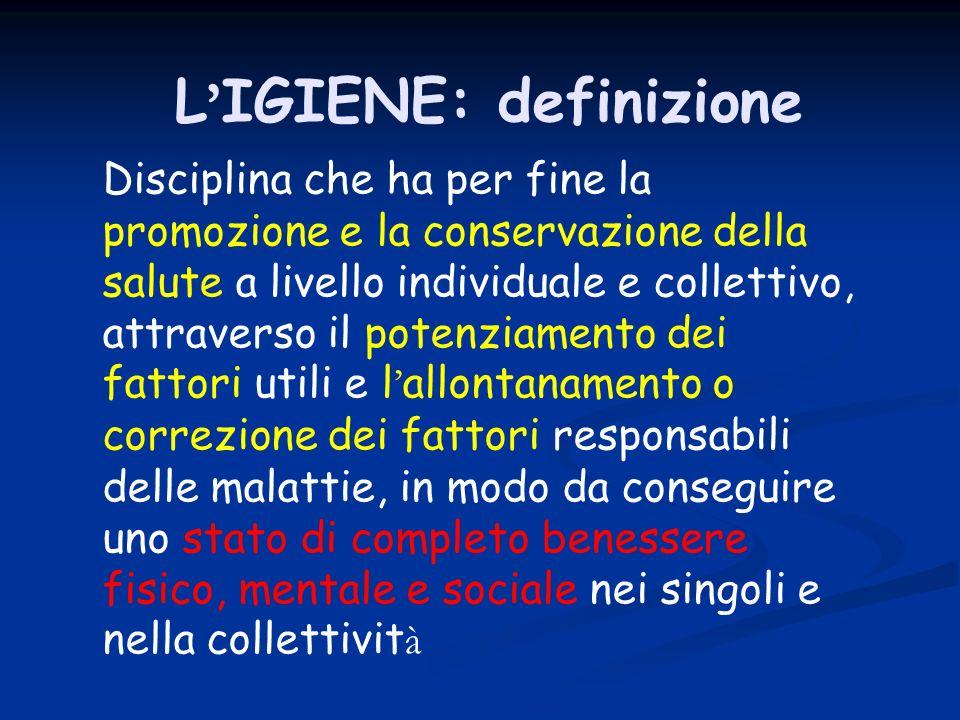 L IGIENE: definizione Disciplina che ha per fine la promozione e la conservazione della salute a livello individuale e collettivo, attraverso il poten