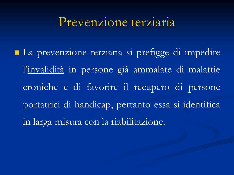 Prevenzione terziaria La prevenzione terziaria si prefigge di impedire linvalidità in persone già ammalate di malattie croniche e di favorire il recupero di persone portatrici di handicap, pertanto essa si identifica in larga misura con la riabilitazione.