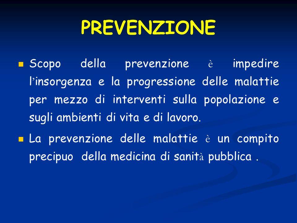 PREVENZIONE Scopo della prevenzione è impedire l insorgenza e la progressione delle malattie per mezzo di interventi sulla popolazione e sugli ambienti di vita e di lavoro.