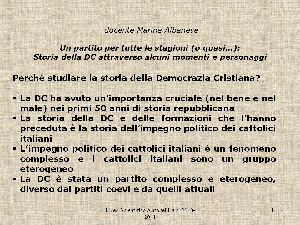 Liceo Scientifico Antonelli, a.s. 2010- 2011 1 docente Marina Albanese Un partito per tutte le stagioni (o quasi…): Storia della DC attraverso alcuni
